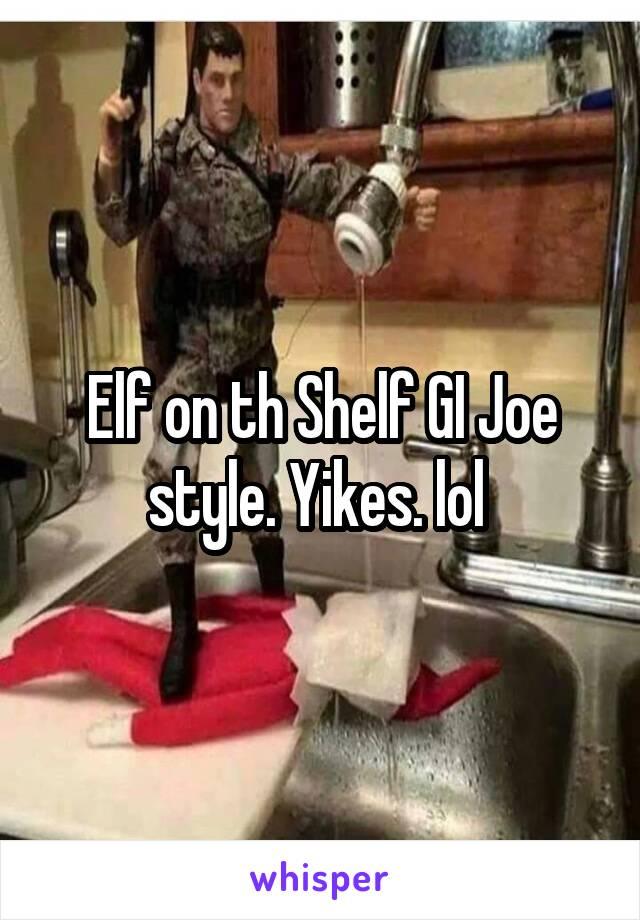 Elf on th Shelf GI Joe style. Yikes. lol