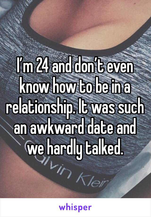 I'm 24 and don't even know how to be in a relationship. It was such an awkward date and we hardly talked.