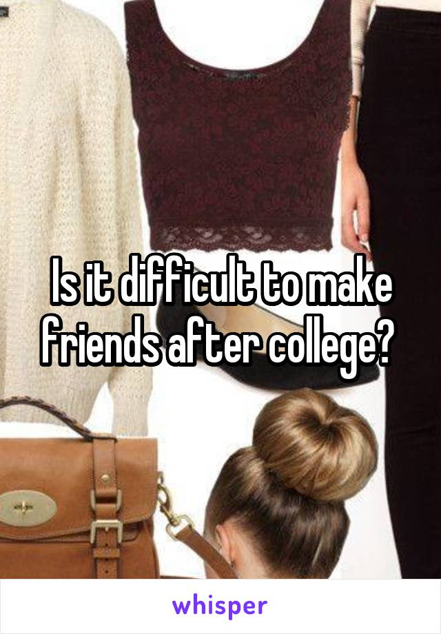 Is it difficult to make friends after college?