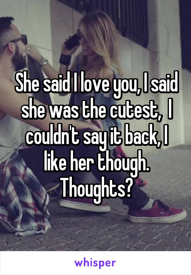 She said I love you, I said she was the cutest,  I couldn't say it back, I like her though. Thoughts?
