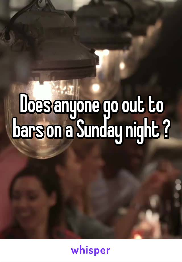 Does anyone go out to bars on a Sunday night ?
