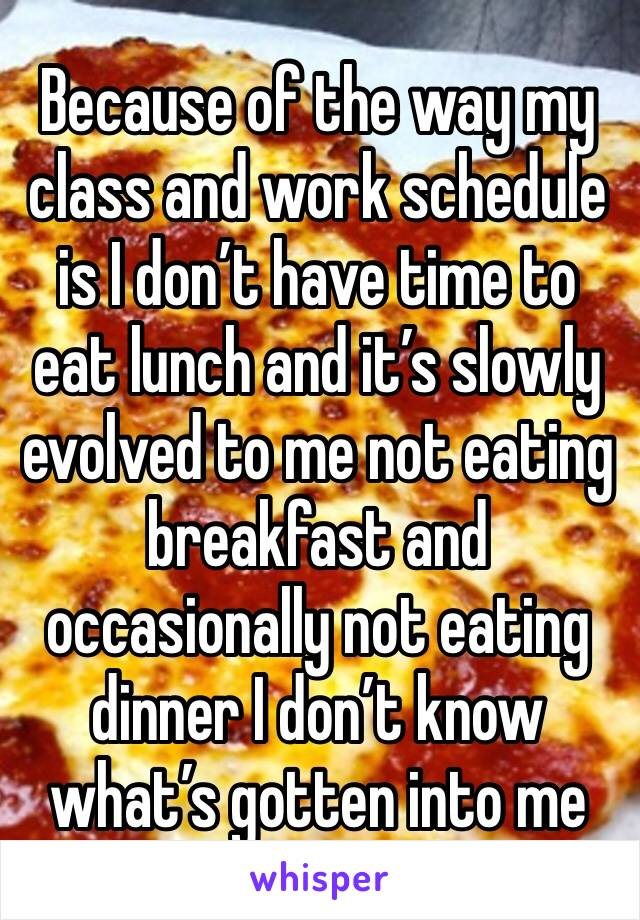 Because of the way my class and work schedule is I don't have time to eat lunch and it's slowly evolved to me not eating breakfast and occasionally not eating dinner I don't know what's gotten into me