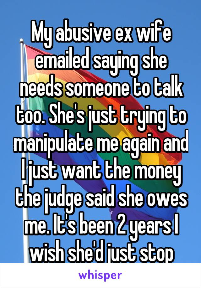My abusive ex wife emailed saying she needs someone to talk too. She's just trying to manipulate me again and I just want the money the judge said she owes me. It's been 2 years I wish she'd just stop