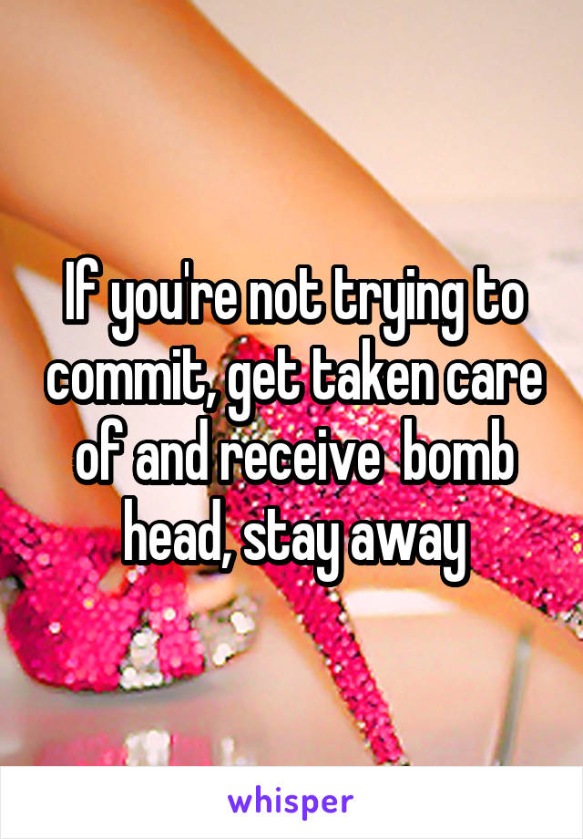 If you're not trying to commit, get taken care of and receive  bomb head, stay away