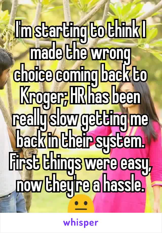 I'm starting to think I made the wrong choice coming back to Kroger; HR has been really slow getting me back in their system. First things were easy, now they're a hassle. 😐