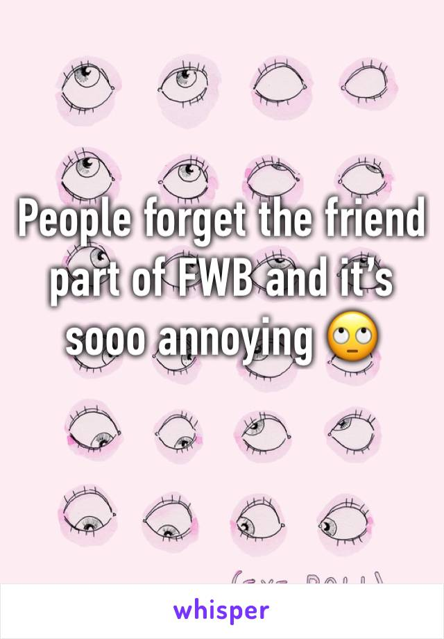 People forget the friend part of FWB and it's sooo annoying 🙄