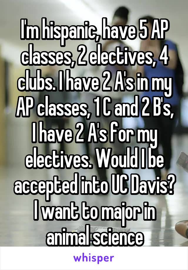 I'm hispanic, have 5 AP classes, 2 electives, 4 clubs. I have 2 A's in my AP classes, 1 C and 2 B's, I have 2 A's for my electives. Would I be accepted into UC Davis? I want to major in animal science