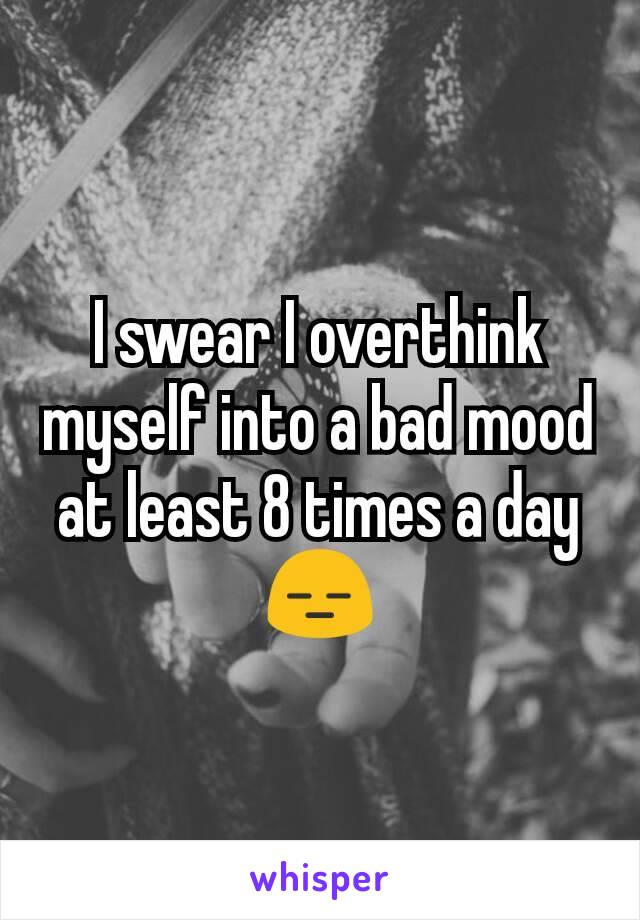 I swear I overthink myself into a bad mood at least 8 times a day😑