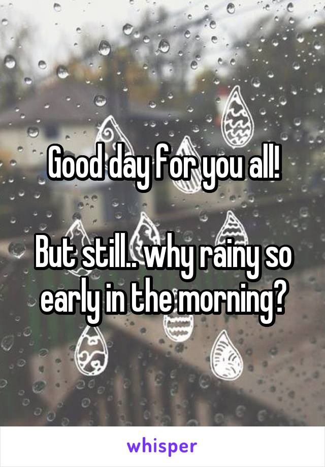 Good day for you all!  But still.. why rainy so early in the morning?