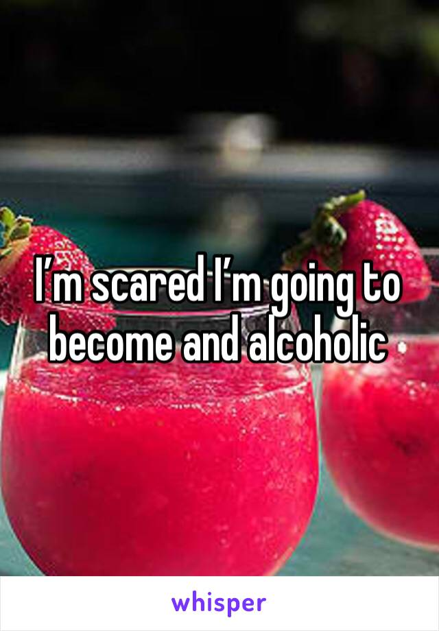 I'm scared I'm going to become and alcoholic
