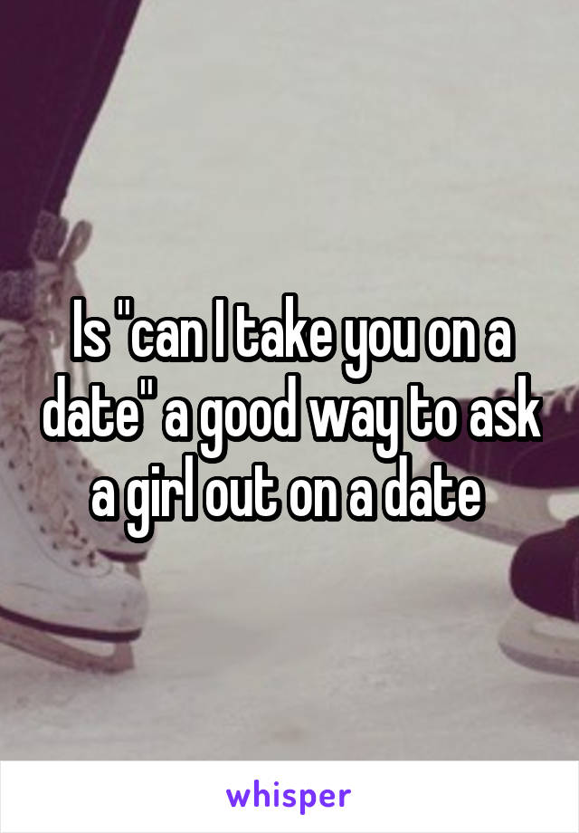 "Is ""can I take you on a date"" a good way to ask a girl out on a date"