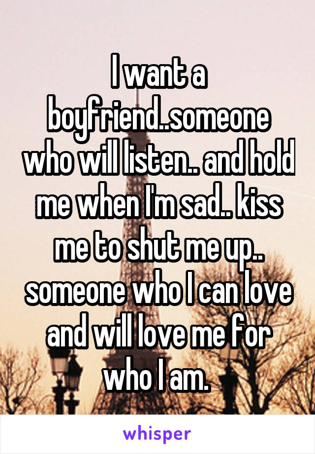 I want a boyfriend..someone who will listen.. and hold me when I'm sad.. kiss me to shut me up.. someone who I can love and will love me for who I am.