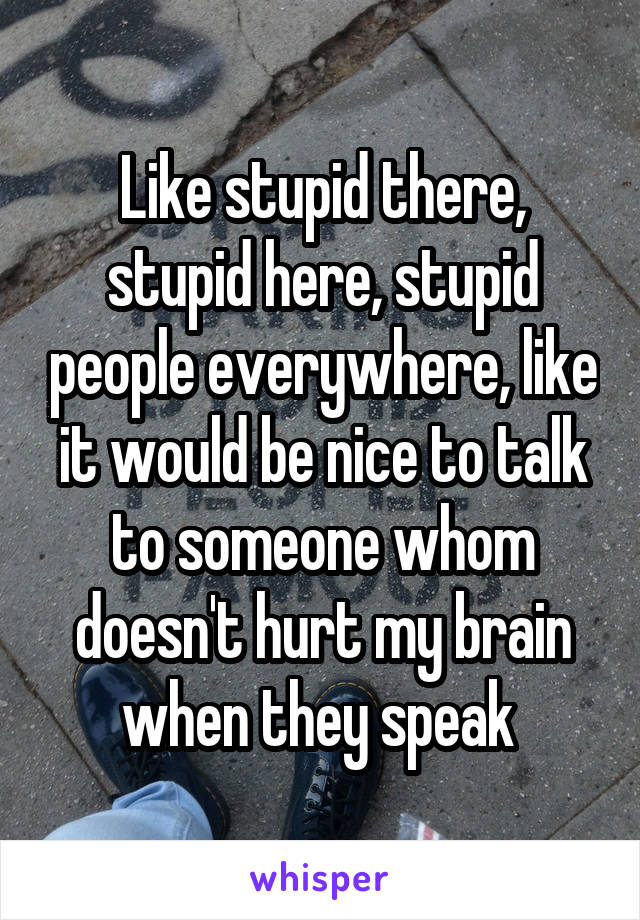 Like stupid there, stupid here, stupid people everywhere, like it would be nice to talk to someone whom doesn't hurt my brain when they speak
