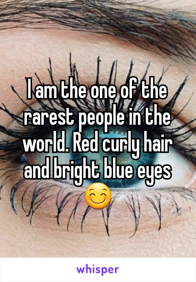 I am the one of the rarest people in the world. Red curly hair and bright blue eyes😊
