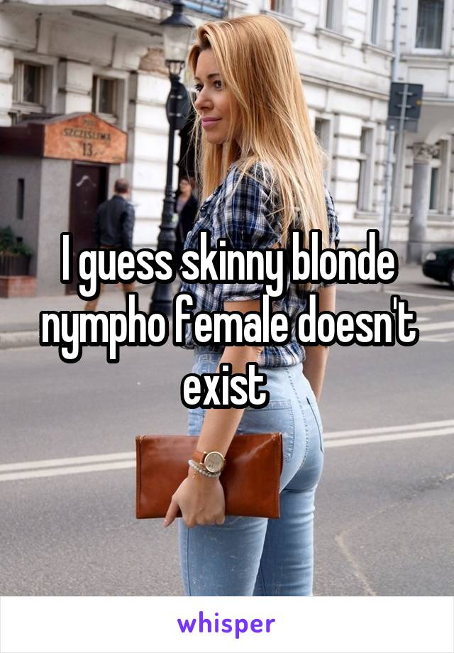 I guess skinny blonde nympho female doesn't exist