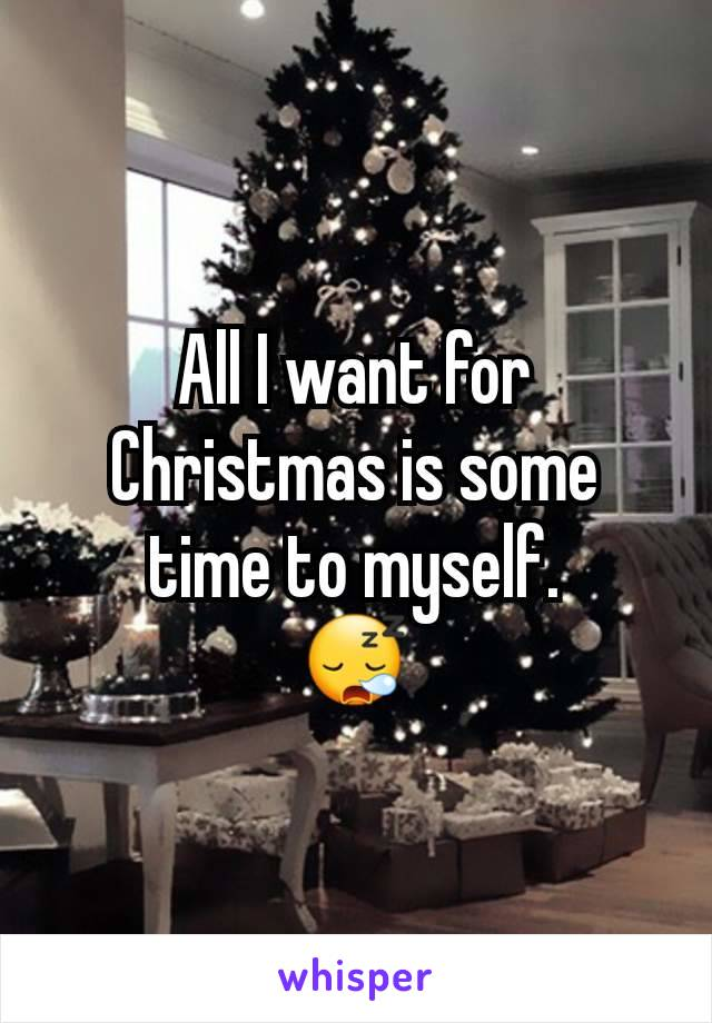 All I want for Christmas is some time to myself. 😪
