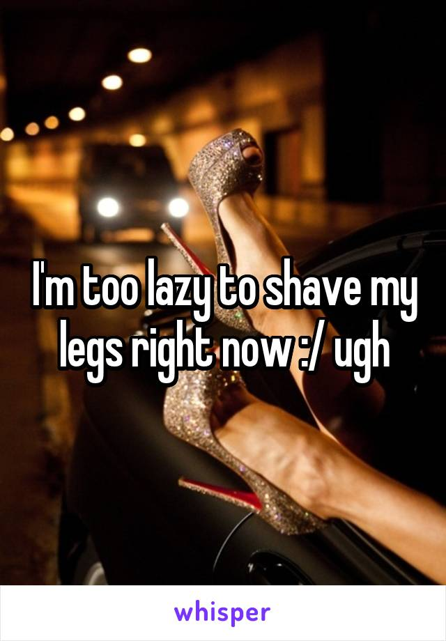 I'm too lazy to shave my legs right now :/ ugh