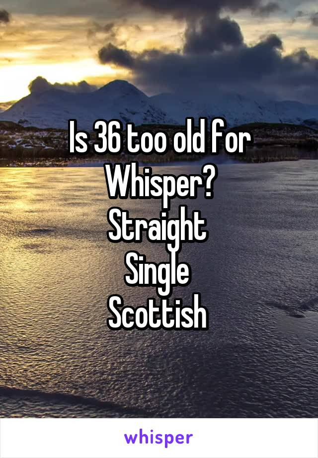 Is 36 too old for Whisper? Straight  Single  Scottish