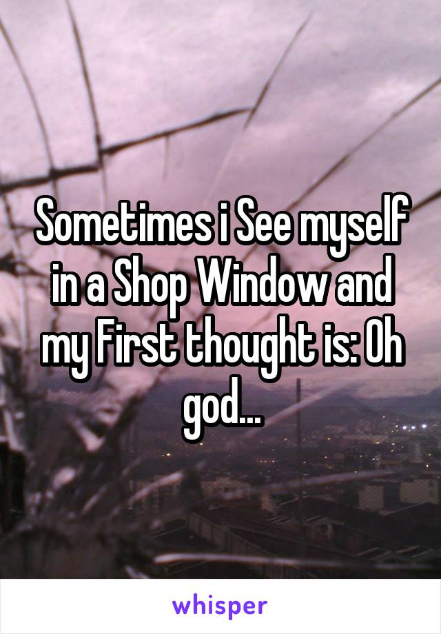 Sometimes i See myself in a Shop Window and my First thought is: Oh god...