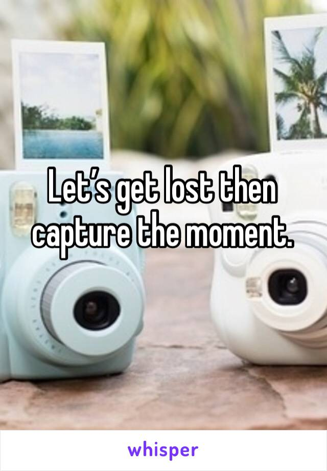 Let's get lost then capture the moment.
