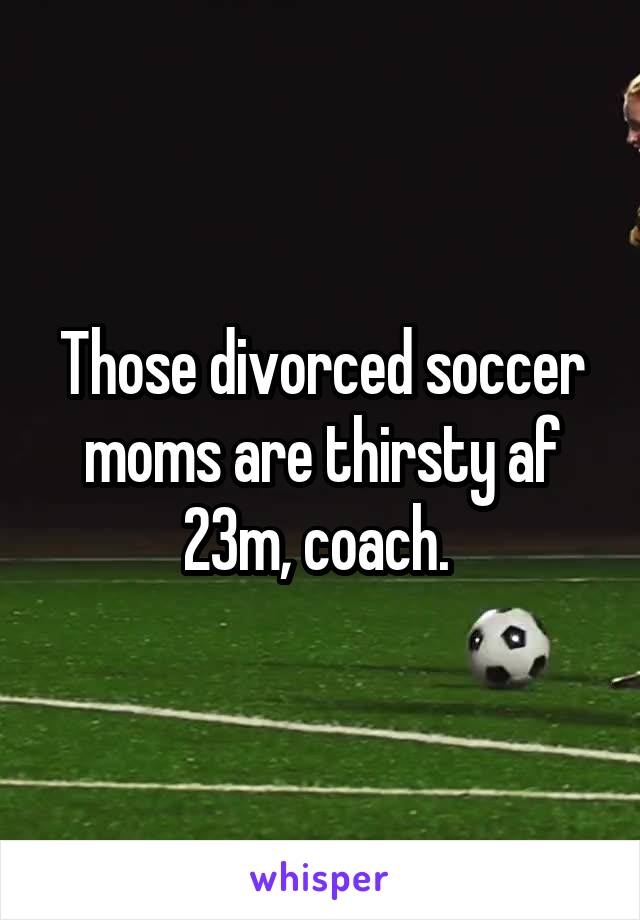Those divorced soccer moms are thirsty af 23m, coach.