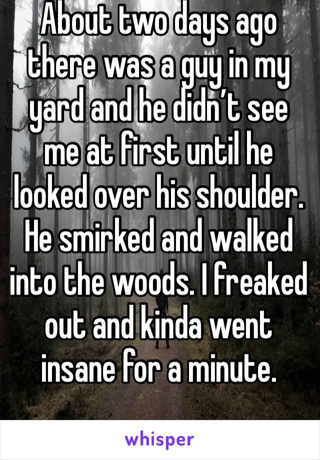 About two days ago there was a guy in my yard and he didn't see me at first until he looked over his shoulder. He smirked and walked into the woods. I freaked out and kinda went insane for a minute.