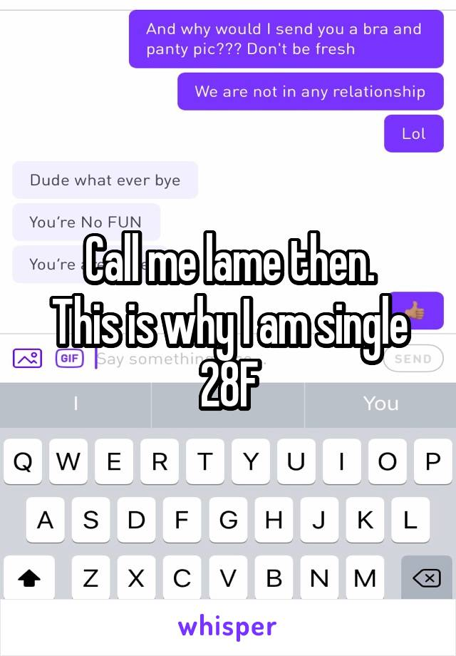 Call me lame then. This is why I am single 28F