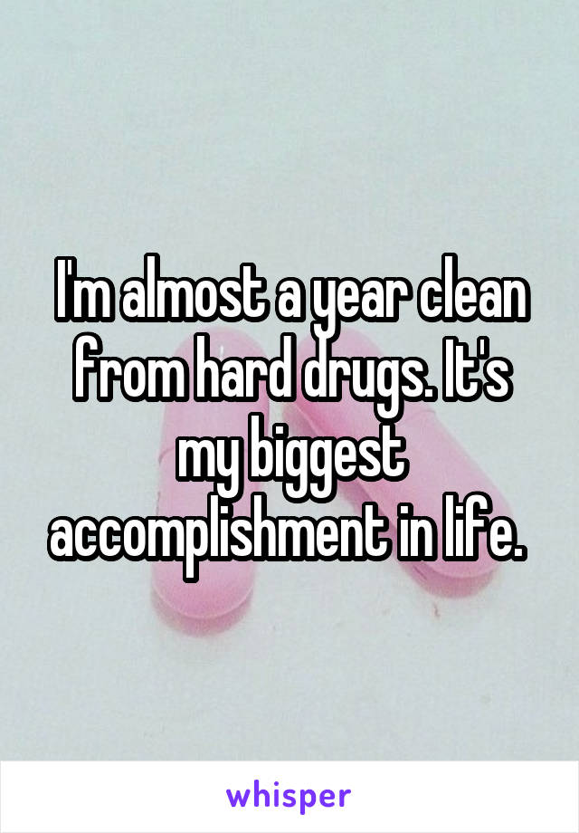 I'm almost a year clean from hard drugs. It's my biggest accomplishment in life.