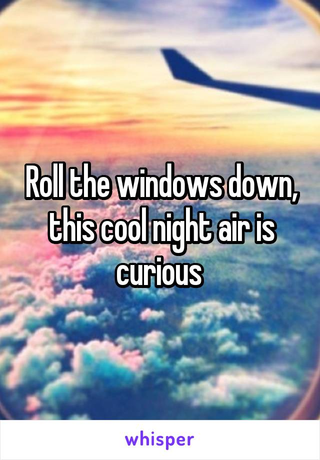 Roll the windows down, this cool night air is curious