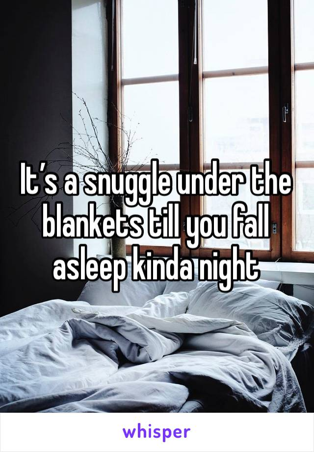 It's a snuggle under the blankets till you fall asleep kinda night