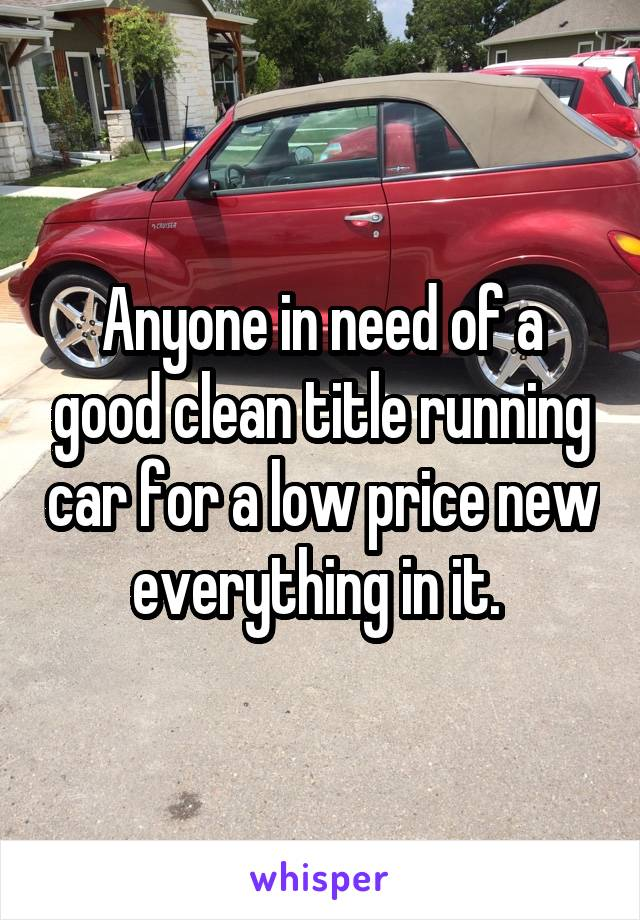 Anyone in need of a good clean title running car for a low price new everything in it.