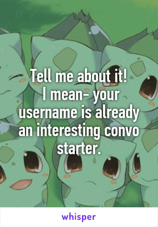 Tell me about it!  I mean- your username is already an interesting convo starter.