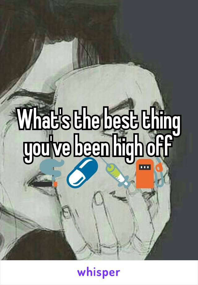 What's the best thing you've been high off 🚬💊💉⛽