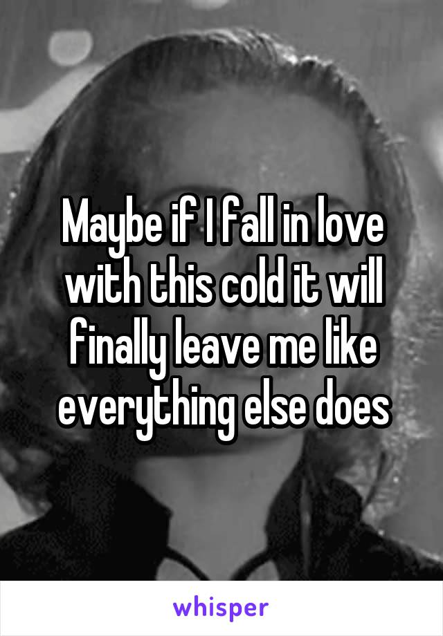 Maybe if I fall in love with this cold it will finally leave me like everything else does