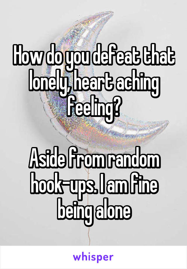 How do you defeat that lonely, heart aching feeling?  Aside from random hook-ups. I am fine being alone