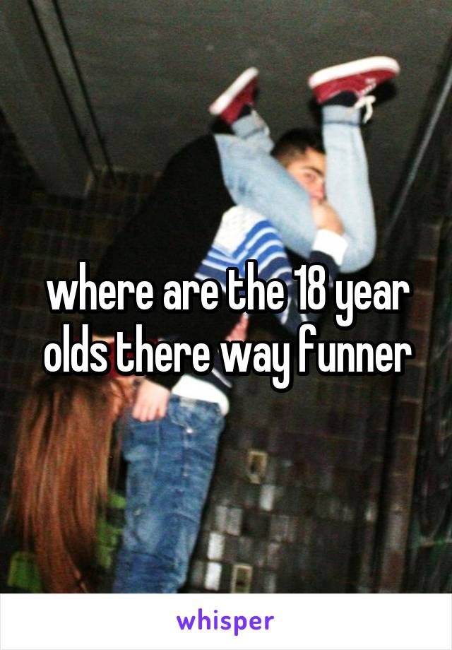 where are the 18 year olds there way funner