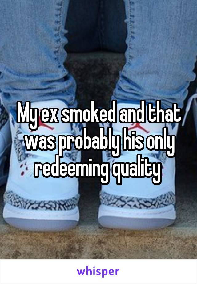 My ex smoked and that was probably his only redeeming quality