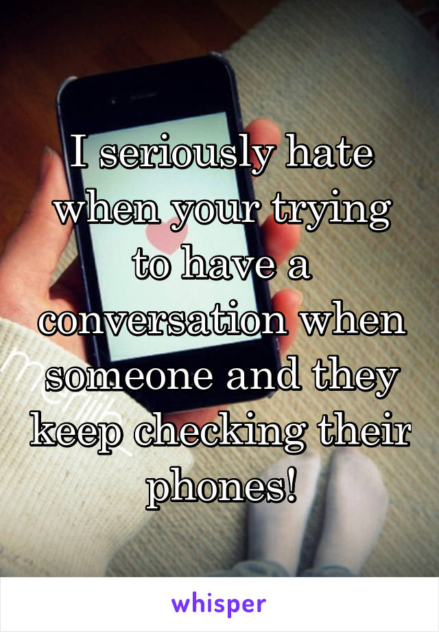 I seriously hate when your trying to have a conversation when someone and they keep checking their phones!