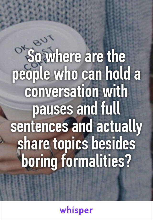 So where are the people who can hold a conversation with pauses and full sentences and actually share topics besides boring formalities?