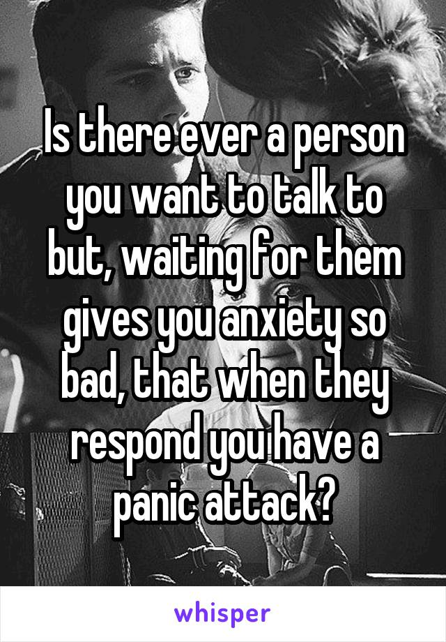 Is there ever a person you want to talk to but, waiting for them gives you anxiety so bad, that when they respond you have a panic attack?