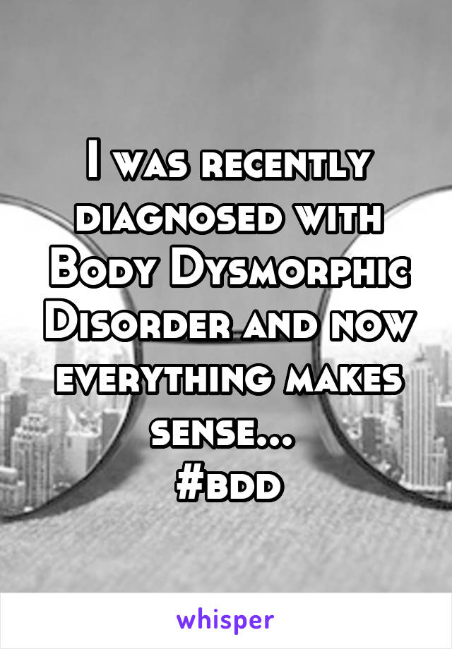 I was recently diagnosed with Body Dysmorphic Disorder and now everything makes sense...  #bdd