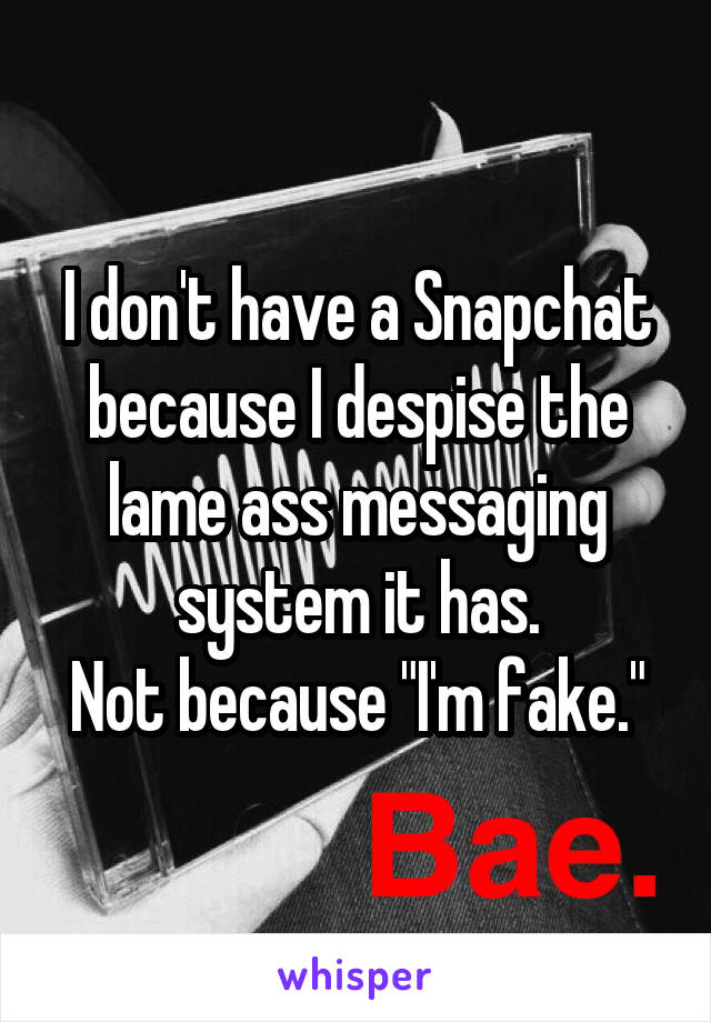 """I don't have a Snapchat because I despise the lame ass messaging system it has. Not because """"I'm fake."""""""
