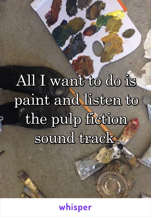 All I want to do is paint and listen to the pulp fiction sound track