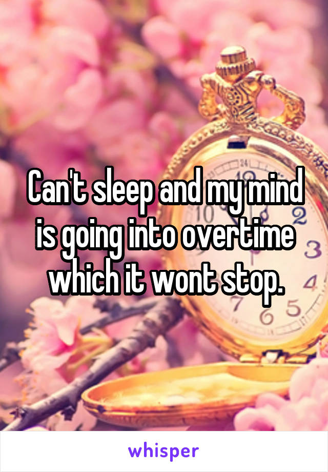 Can't sleep and my mind is going into overtime which it wont stop.