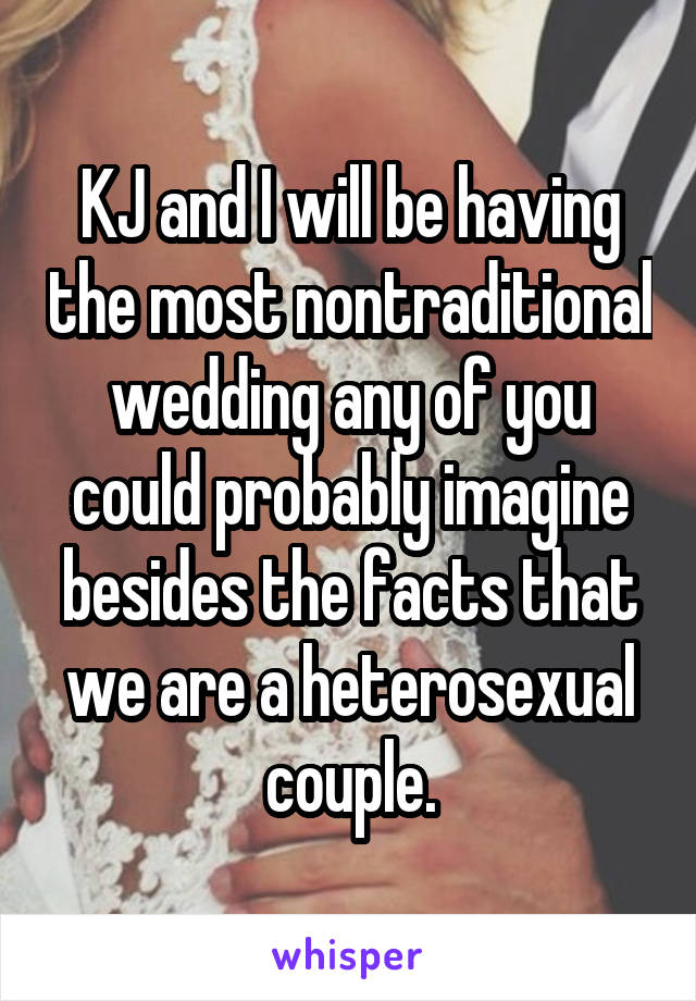 KJ and I will be having the most nontraditional wedding any of you could probably imagine besides the facts that we are a heterosexual couple.