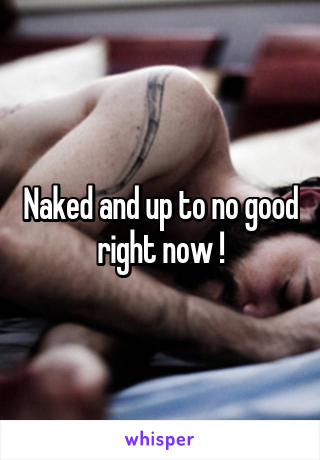 Naked and up to no good right now !
