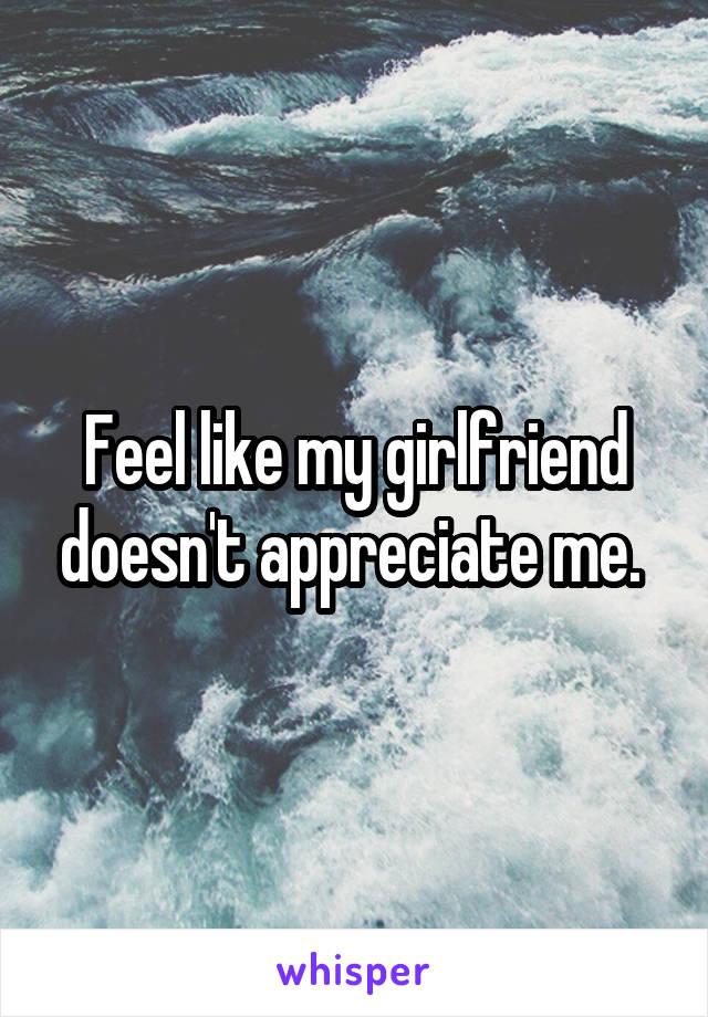 Feel like my girlfriend doesn't appreciate me.