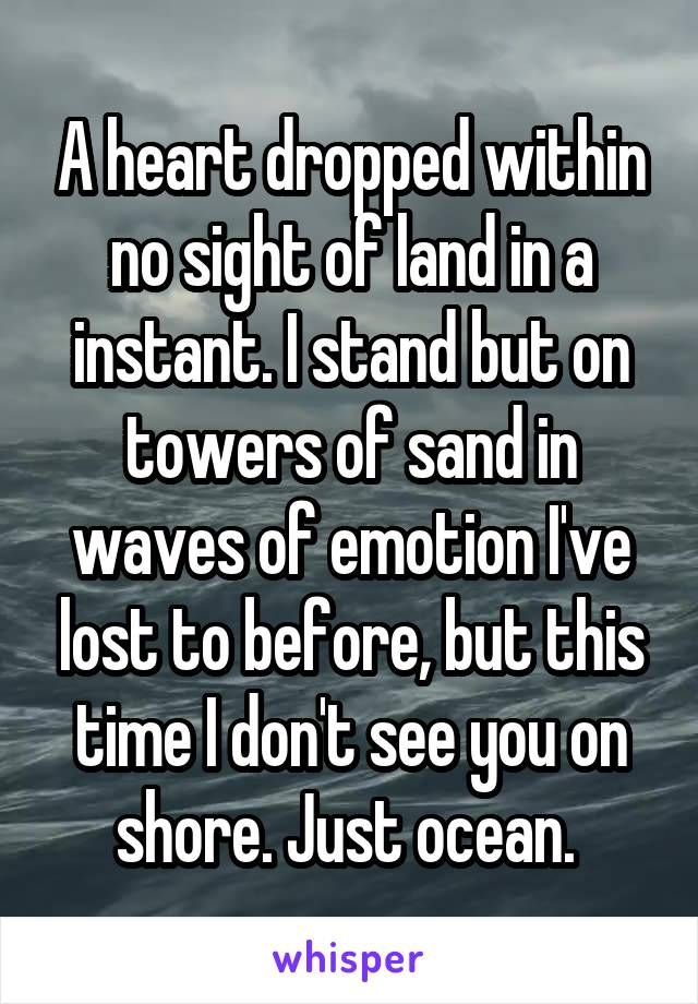 A heart dropped within no sight of land in a instant. I stand but on towers of sand in waves of emotion I've lost to before, but this time I don't see you on shore. Just ocean.