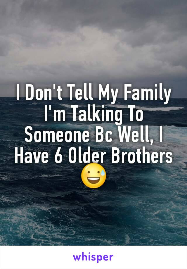 I Don't Tell My Family I'm Talking To Someone Bc Well, I Have 6 Older Brothers 😅
