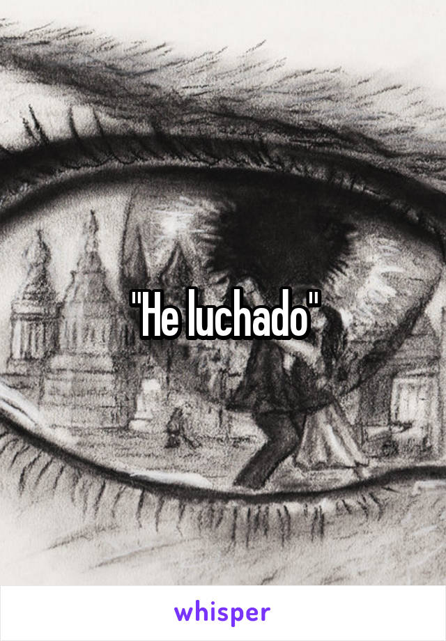 """""""He luchado"""""""